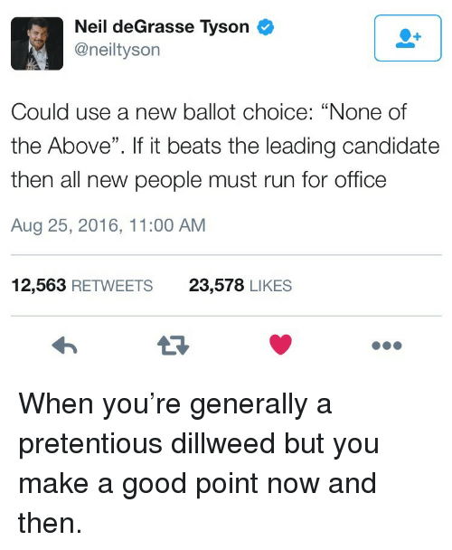 "Neil deGrasse Tyson, Pretentious, and Run: Neil deGrasse Tyson  @neiltyson  Could use a new ballot choice: ""None of  the Above"". If it beats the leading candidate  then all new people must run for office  Aug 25, 2016, 11:00 AM  12,563 RETWEETS  23,578 LIKES <p>When you&rsquo;re generally a pretentious dillweed but you make a good point now and then.</p>"