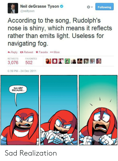 realization: Neil deGrasse Tyson  @neiltyson  Following  According to the song, Rudolph's  nose is shiny, which means it reflects  rather than emits light. Useless for  navigating fog.  Reply Retweet Favorite More  RETWEETS  FAVORITES  502  3,076  6:39 PM - 24 Dec 2011  Nuh-UH!  BECAUSE.. Sad Realization