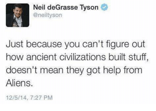 neile: Neil deGrasse Tyson  @neiltyson  Just because you can't figure out  how ancient civilizations built stuff  doesn't mean they got help from  Aliens.  12/5/14, 7:27 PM