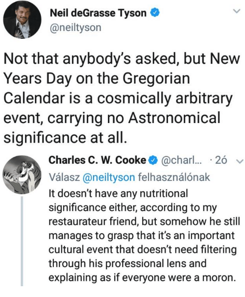 Neil deGrasse Tyson, Calendar, and According: Neil deGrasse Tyson  @neiltyson  Not that anybody's asked, but New  Years Day on the Gregorian  Calendar is a cosmically arbitrary  event, carrying no Astronomical  significance at all   Charles C. W. Cooke@char  26  Válasz@neityson felhasználónak  It doesn't have any nutritional  significance either, according to my  restaurateur friend, but somehow he still  manages to grasp that it's an important  cultural event that doesn't need filtering  through his professional lens and  explaining as if everyone were a moron.