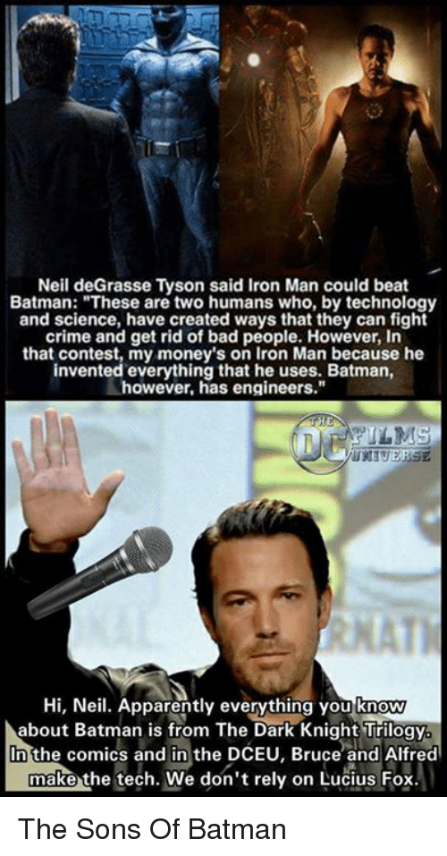 "Apparently, Batman, and Crime: Neil deGrasse Tyson said Iron Man could beat  Batman: ""These are two humans who, by technology  and science, have created ways that they can fight  crime and get rid of bad people. However, In  that contest, my money's on Iron Man because he  invented everything that he uses. Batman,  however, has engineers.""  HE  NFILMS  Hi, Neil. Apparently everything you know  about Batman is from The Dark Knight Trilogy.  n the comics and in the DCEU, Bruce and Alfred  make  the tech. We don't rely on Lucius Fox. The Sons Of Batman"