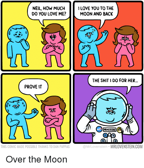 Love, Shit, and Moon: NEIL, HOW MUCHLOVE YOU TO THE  DO YOU LOVE ME?  MOON AND BACK  THE SHIT I DO FOR HER  ..  PROVE IT  ARMSTRONG  THIS COMIC MADE POSSIBLE THANKS TO DAN PAPPAS  @MrLovenstein MRLOVENSTEIN.COM Over the Moon