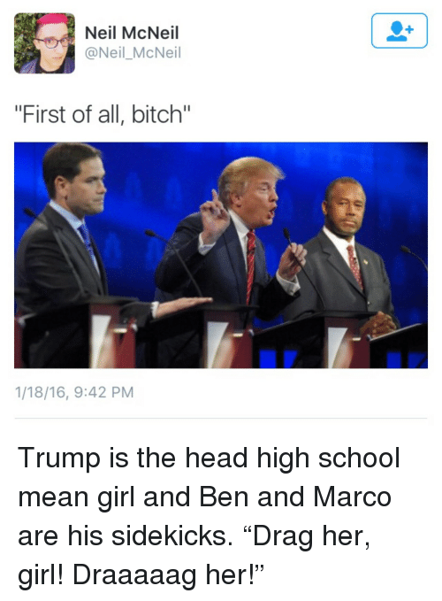 "First Of All Bitch: Neil McNeil  @Neil_McNeil  ""First of all, bitch""  1/18/16, 9:42 PM <p>Trump is the head high school mean girl and Ben and Marco are his sidekicks. &ldquo;Drag her, girl! Draaaaag her!&rdquo;</p>"