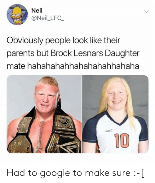 Google, Parents, and Brock: Neil  @Neil_LFC_  Obviously people look like their  parents but Brock Lesnars Daughter  mate hahahahahhahahahahhahaha  10 Had to google to make sure :-[