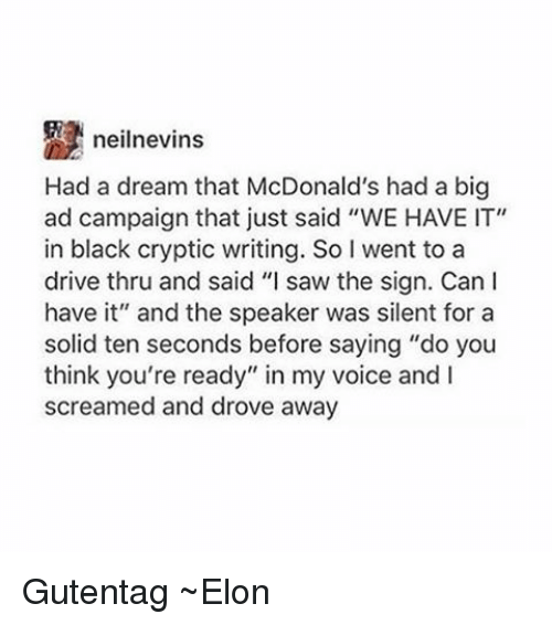 """Cryptic: neilnevins  Had a dream that McDonald's had a big  ad campaign that just said """"WE HAVE IT""""  in black cryptic writing. So I went to a  drive thru and said """"I saw the sign. Can I  have it"""" and the speaker was silent for a  solid ten seconds before saying """"do you  think you're ready"""" in my voice and  screamed and drove away Gutentag ~Elon"""