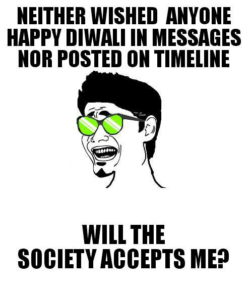Memes, Happy, and Happiness: NEITHER WISHED ANYONE  HAPPY DIWALI IN MESSAGES  NOR POSTED ON TIMELINE  WILL THE  SOCIETY ACCEPTS MEn