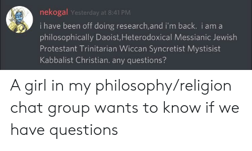 Philosophically: nekogal Yesterday at 8:41 PM  i  have been off doing research,and i'm back. i am a  philosophically Daoist,Heterodoxical Messianic Jewish  Protestant Trinitarian Wiccan Syncretist Mystisist  Kabbalist Christian. any questions? A girl in my philosophy/religion chat group wants to know if we have questions