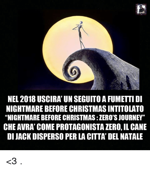 "Christmas, Journey, and Memes: NEL 2018 USCIRA' UN SEGUITO A FUMETTIDI  NIGHTMARE BEFORE CHRISTMAS INTITOLATO  ""NIGHTMARE BEFORE CHRISTMAS: ZERO'S JOURNEY""  CHE AVRA' COME PROTAGONISTA ZERO, IL CANE  DI JACK DISPERSO PER LA CITTA' DEL NATALE <3 ."