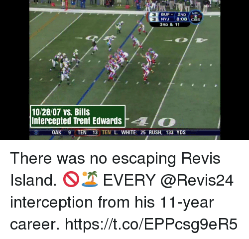Memes, Cbs, and Rush: NEL  3  3  NYJ 8:08 CBS  3RD & 11  10/28/07 vs. Bills  Intercepted Trent EdwardsO  OAK 9TEN 13 TEN L WHITE: 25 RUSH, 133 YDS There was no escaping Revis Island. 🚫🏝  EVERY @Revis24 interception from his 11-year career. https://t.co/EPPcsg9eR5