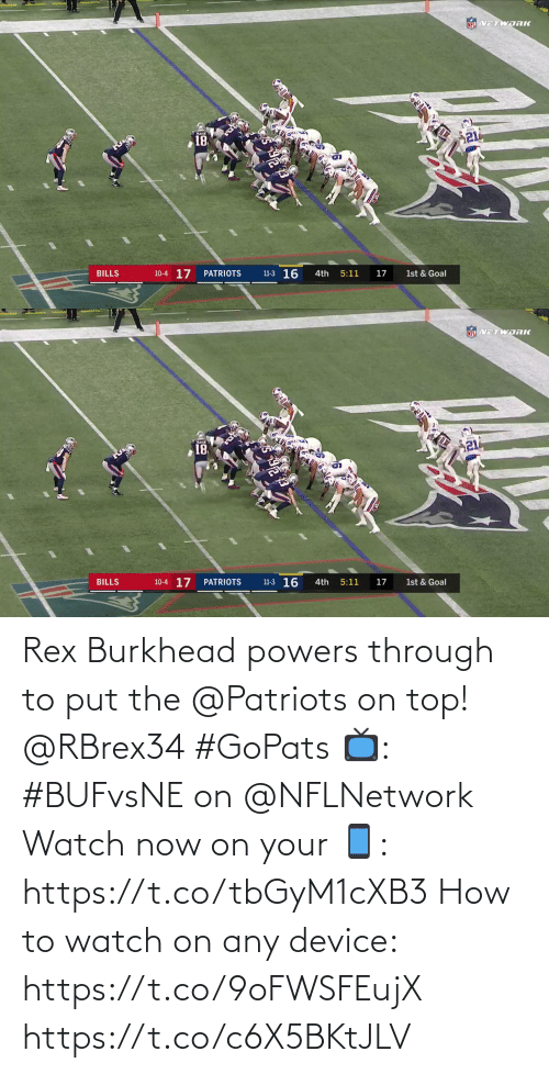 On Top: NEL VETWORK  21  18  11-3 16  10-4 17  BILLS  PATRIOTS  4th  5:11  17  1st & Goal   NFL VETWDRK  18  10-4 17  11-3 16  BILLS  PATRIOTS  4th  5:11  17  1st & Goal Rex Burkhead powers through to put the @Patriots on top! @RBrex34 #GoPats  📺: #BUFvsNE on @NFLNetwork Watch now on your 📱: https://t.co/tbGyM1cXB3  How to watch on any device: https://t.co/9oFWSFEujX https://t.co/c6X5BKtJLV