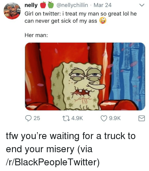 Nelly: nelly@nellychillin Mar 24  Girl on twitter: i treat my man so great lol he  can never get sick of my ass  Her man:  25  04.9K 9.9K <p>tfw you&rsquo;re waiting for a truck to end your misery (via /r/BlackPeopleTwitter)</p>