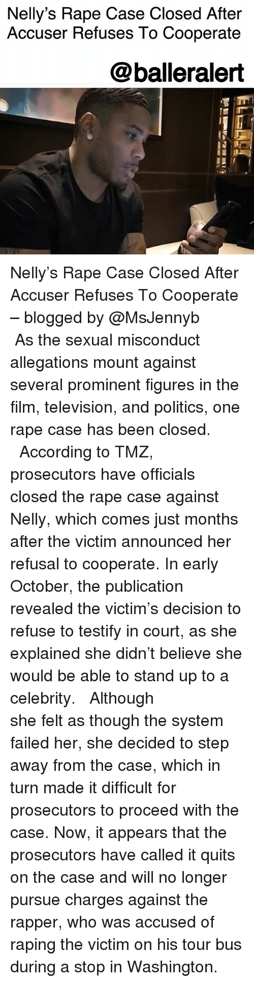 Memes, Nelly, and Politics: Nelly's Rape Case Closed After  Accuser Refuses To Cooperate  @balleralert Nelly's Rape Case Closed After Accuser Refuses To Cooperate – blogged by @MsJennyb ⠀⠀⠀⠀⠀⠀⠀ ⠀⠀⠀⠀⠀⠀⠀ As the sexual misconduct allegations mount against several prominent figures in the film, television, and politics, one rape case has been closed. ⠀⠀⠀⠀⠀⠀⠀ ⠀⠀⠀⠀⠀⠀⠀ According to TMZ, prosecutors have officials closed the rape case against Nelly, which comes just months after the victim announced her refusal to cooperate. In early October, the publication revealed the victim's decision to refuse to testify in court, as she explained she didn't believe she would be able to stand up to a celebrity. ⠀⠀⠀⠀⠀⠀⠀ ⠀⠀⠀⠀⠀⠀⠀ Although she felt as though the system failed her, she decided to step away from the case, which in turn made it difficult for prosecutors to proceed with the case. Now, it appears that the prosecutors have called it quits on the case and will no longer pursue charges against the rapper, who was accused of raping the victim on his tour bus during a stop in Washington.