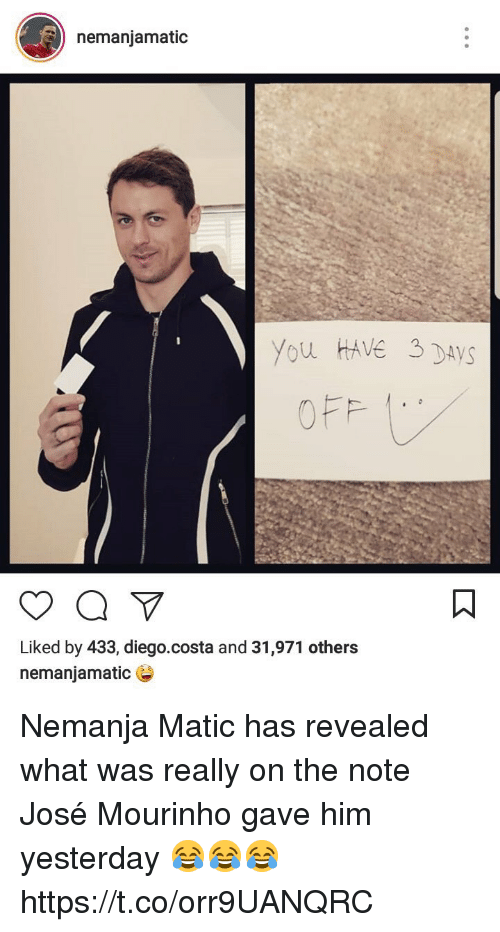 Diego Costa, Soccer, and José Mourinho: nemaniamatic  you HAVe DAYS  Liked by 433, diego.costa and 31,971 others  nemanjamatic Nemanja Matic has revealed what was really on the note José Mourinho gave him yesterday 😂😂😂 https://t.co/orr9UANQRC