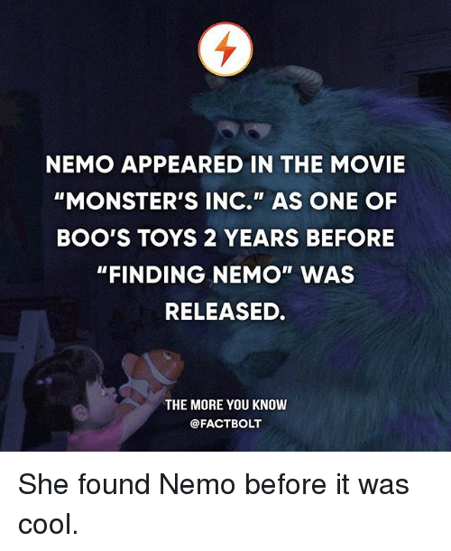 """Nemoe: NEMO APPEARED IN THE MOVIE  """"MONSTER'S INC."""" AS ONE OF  BOO'S TOYS 2 YEARS BEFORE  """"FINDING NEMO"""" WAS  RELEASED.  THE MORE YOU KNOW  @FACT BOLT She found Nemo before it was cool."""