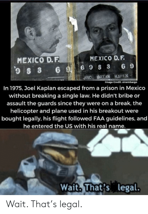 Prison, Break, and Flight: nen  ernbgo  nerar  rgo mba  Si@bu  bar  hemba  bardh  sriembo  argo  MEXICO D.F.  0  MEXICO D.F.  8 3 6 G98 3  In 1975, Joel Kaplan escaped froma prison in Mexico  G 9  JOEL DAVIS KAPIN  Image Credit: sinembargo  without breaking a single law. He didn't bribe or  assault the guards since they were on a break, the  helicopter and plane used in his breakout were  bought legally, his flight followed FAA guidelines, and  he entered the US with his real name.  Wait, That's legal. Wait. That's legal.
