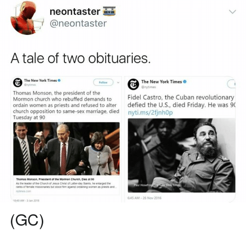 castro: neontaster  @neontaster  A tale of two obituaries.  The New York Times  The New York Times  Onytimes  Thomas Monson, the president of the  Mormon church who rebuffed demands to Fidel Castro, the Cuban revolutionary  ordain women as priests and refused to alter defied the U.S, died Friday. He was 90  church opposition to same-sex marriage, died nyti.ms/2finh0p  Tuesday at 90  Thomas Monson, President of the Mormon Church, Dies at 90  As the leader of the Chuch of Jesus Christ of Latter-day Sants, he enlarged the  ranks of female missionanes but ssood fim against ordaining women as priests and  645 AM-26 Now 2016  049 AM-3Jan 201 (GC)