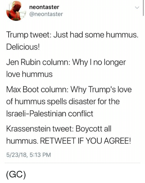 Rubin: neontaster  @neontaster  Trump tweet: Just had some hummus.  Delicious!  Jen Rubin column: Why I no longer  love hummus  Max Boot column: Why Trump's love  of hummus spells disaster for the  Israeli-Palestinian conflict  Krassenstein tweet: Boycott all  hummus. RETWEET IF YOU AGREE!  5/23/18, 5:13 PM (GC)