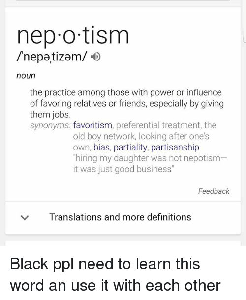"""Népotisme: nep o tism  /nepatizam/  noun  the practice among those with power or influence  of favoring relatives or friends, especially by giving  them jobs  synonyms: favoritism, preferential treatment, the  old boy network, looking after one's  own, bias, partiality, partisanship  hiring my daughter was not nepotism  it was just good business""""  Feedback  ﹀  Translations and more definitions Black ppl need to learn this word an use it with each other"""
