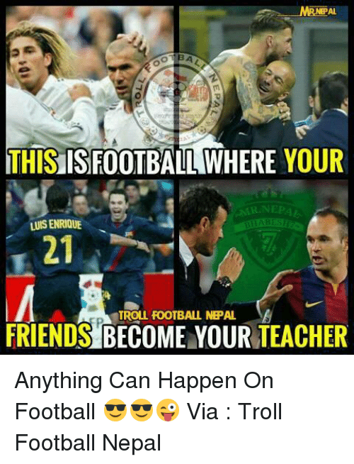 Memes, Nepal, and 🤖: NEPAL  THIS ISFOOTBALL WHERE YOUR  R NEPA  LUIS ENRIQUE  FRIENDS TROLL FOOTBALL NEPAL Anything Can Happen On Football 😎😎😜  Via : Troll Football Nepal