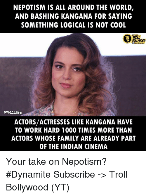 Népotisme: NEPOTISM IS ALL AROUND THE WORLD,  AND BASHING KANGANA FOR SAYING  SOMETHING LOGICAL IS NOT COOL  ROLL  BOLLYWOOD  DYNAMITE  ACTORS/ACTRESSES LIKE KANGANA HAVE  TO WORK HARD 1000 TIMES MORE THAN  ACTORS WHOSE FAMILY ARE ALREADY PART  OF THE INDIAN CINEMA Your take on Nepotism?  #Dynamite  Subscribe -> Troll Bollywood (YT)