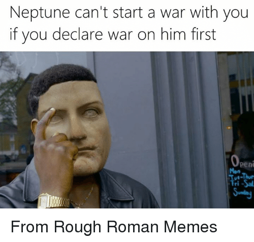 Romanized: Neptune can't start a war with you  if you declare war on him first  Openi  Tue-Thur  Fri-Sal From Rough Roman Memes