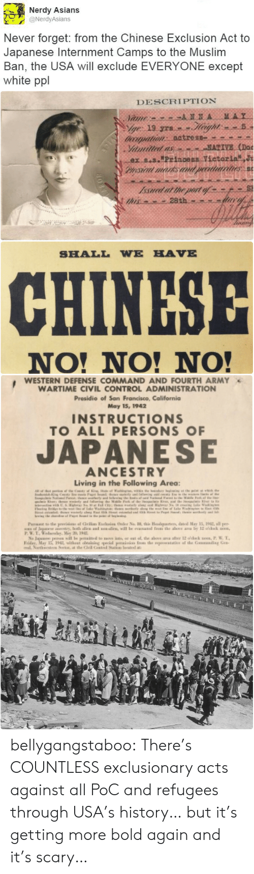 """Noes: Nerdy Asians  @NerdyAsians  Never forget: from the Chinese Exclusion Act to  Japanese Internment Camps to the Muslim  Ban, the USA will exclude EVERYONE except  white ppl   DESCRIPTION  MAY  ANNA  Vame  ge 19 yrs.  doorpation: actress  Yiamilled as  ex s.s.""""Princess Vietorla J  Pysical marks an  MATIVE (Doc  peeatriarines  Issued at the port of  this   SHALL WE HAVE  CHINESE  NO! NO! NO!   WESTERN DEFENSE COMMAND AND FOURTH ARMY  WARTIME CIVIL CONTROL ADMINISTRATION  Presidio of San Francisco, California  May 15, 1942  INSTRUCTIONS  TO ALL PERSONS OF  JAPANESE  ANCESTRY  Living in the Following Area:  Al  e eC  in  herty and S  M F e  the  www  of ale  nKe  Paa o the prui af la Eai Ovder No , this Headgaten, daed May 15, 22, all per  www.of Japase try, oth alie ad will le eaated f the as a by 12 o'cck  P.W.T.edlay, Miy 3 9  Na Jaua pea il le penaid te ak ar at at the above ana after 12 odack noes,P. W. T  Friday, May 1912 withest oeaiaing pecial psiis fres the watae af the Couading Gea  al Nartesters Se, t tle Gil Cstrel Satke leate bellygangstaboo:   There's COUNTLESS exclusionary acts against all PoC and refugees through USA's history… but it's getting more bold again and it's scary…"""
