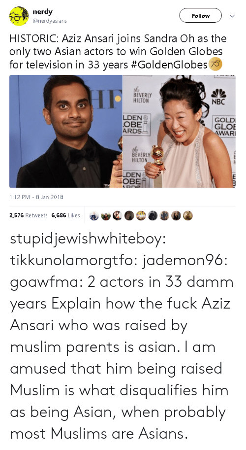 Asian, Gif, and Golden Globes: nerdy  Follow  @nerdyasians  HISTORIC: Aziz Ansari joins Sandra Oh as the  only two Asian actors to win Golden Globes  for television in 33 years #GoldenGlobes 70  the  BEVERLY  HILTON  NBC  LDEN  OBE  ARDS  GOLD  GLOE  WAR  BEVERLY  HILTON  LDEN  OBE/  1:12 PM- 8 Jan 2018  2,576 Retweets 6,686 Likes stupidjewishwhiteboy:  tikkunolamorgtfo:   jademon96:  goawfma: 2 actors in 33 damm years Explain how the fuck Aziz Ansari who was raised by muslim parents is asian.     I am amused that him being raised Muslim is what disqualifies him as being Asian, when probably most Muslims are Asians.