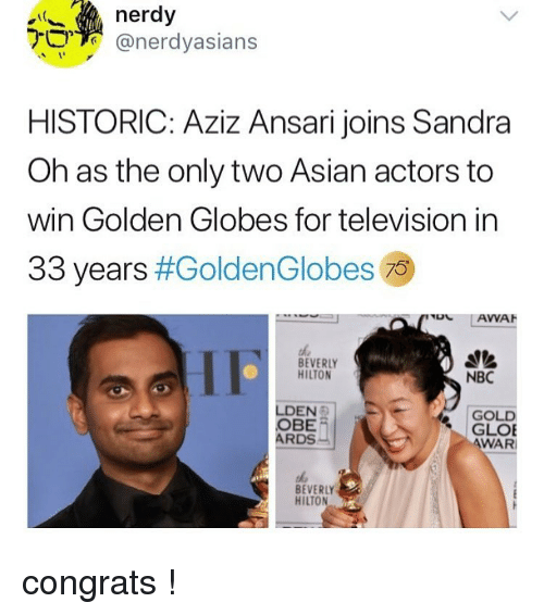 Golden Globes: nerdy  @nerdyasians  HISTORIC: Aziz Ansari joins Sandra  Oh as the only two Asian actors to  win Golden Globes for television in  33 years #GoldenG lobes 79  BEVERLY  HILTON  NBC  LDEN  OBE  ARDS  GOLD  GLOE  WAR  BEVERLY  HILTON congrats !