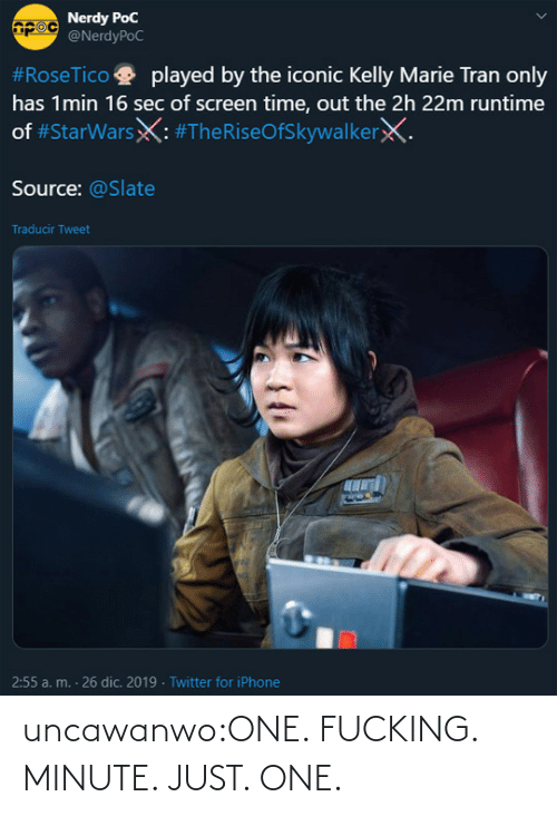 source: Nerdy PoC  @NerdyPoC  #RoseTico  played by the iconic Kelly Marie Tran only  has 1min 16 sec of screen time, out the 2h 22m runtime  of #StarWarsX: #TheRiseOfSkywalkerX.  Source: @Slate  Traducir Tweet  2:55 a. m. - 26 dic. 2019 · Twitter for iPhone uncawanwo:ONE. FUCKING. MINUTE. JUST. ONE.