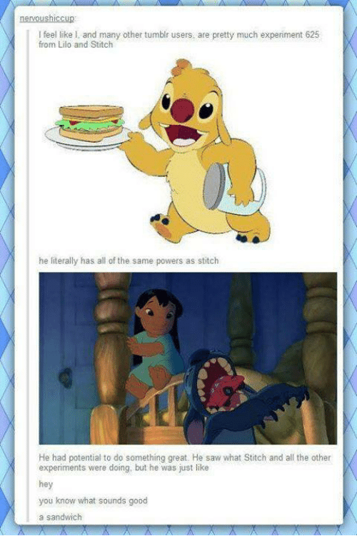 lilo and stitch: nervous ICCup  feel like I. and many other tumblr users, are pretty much experiment 625  from Lilo and Stitch  he literally has all ofthe same powers as stitch  He had potential to do something great. He saw what Stitch and all the other  experiments were doing, but he was just like  hey  you know what sounds good  a sandwich