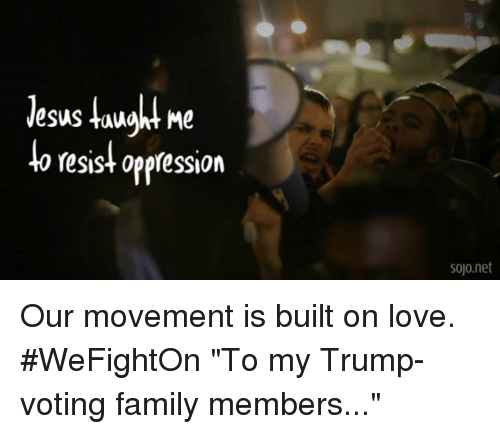 "Trump Vote: Nesus taught Me  to resist oppression  sojo net Our movement is built on love. #WeFightOn  ""To my Trump-voting family members..."""