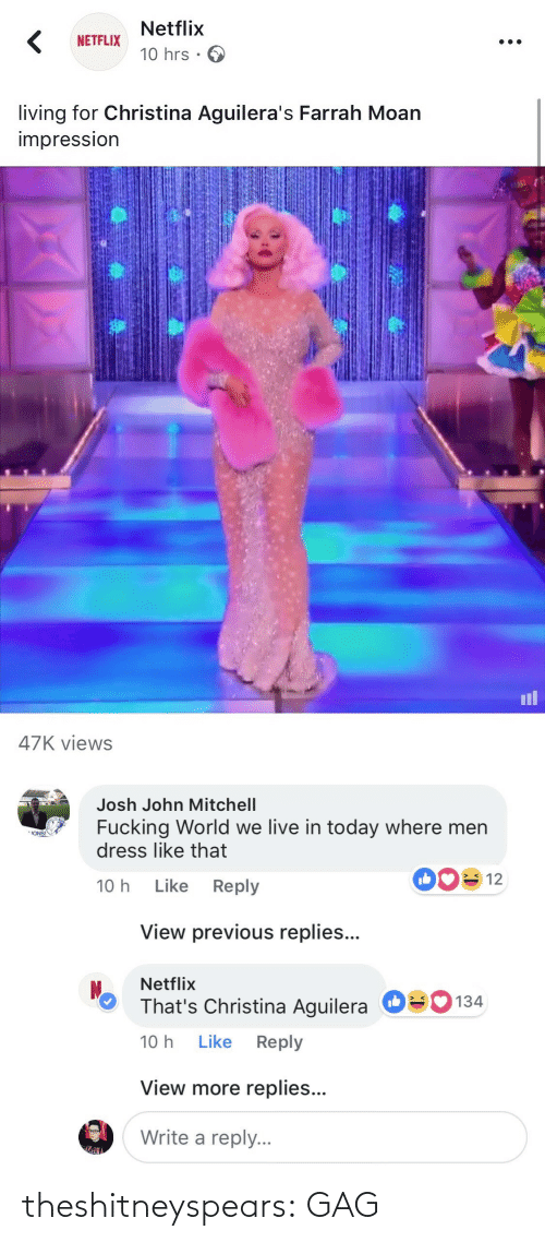 Write: Netflix  10 hrs .  NETFLIX  living for Christina Aguilera's Farrah Moan  impressIon  il  47K views   Josh John Mitchell  Fucking World we live in today where men  dress like that  ONS!  10 h Like Reply  View previous replies...  Netflix  That's Christina Aguilera  10 h Like Reply  О  134  View more replies...  Write a reply. theshitneyspears:  GAG