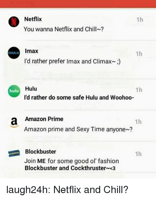 IMAX: Netflix  1h  You wanna Netflix and Chill?  Imax  1h  IMAX  I'd rather prefer Imax and Climax)  Hulu  1h  hulu  I'd rather do some safe Hulu and Woohoo-  a Amazon Prime  1h  Amazon prime and Sexy Time anyone?  Blockbuster  1h  Join ME for some good ol fashion  Blockbuster and Cockthruster <3 laugh24h:  Netflix and Chill?