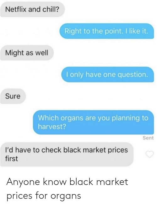 Netflix and chill: Netflix and chill?  Right to the point. I like it.  Might as well  I only have one question.  Sure  Which organs are you planning to  harvest?  Sent  l'd have to check black market prices  first Anyone know black market prices for organs