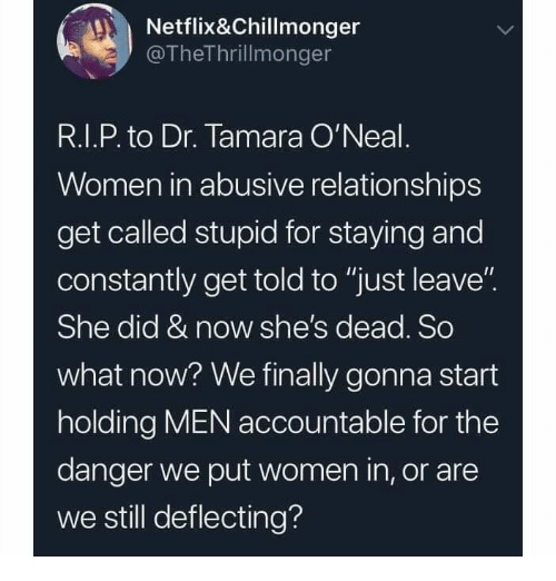 """Shes Dead: Netflix&Chillmonger  @TheThrillmonger  R.I.P. to Dr. Tamara O'Neal  Women in abusive relationships  get called stupid for staying and  constantly get told to """"just leave""""  She did & now she's dead. So  what now? We finally gonna start  holding MEN accountable for the  danger we put women in, or are  we still deflecting?"""