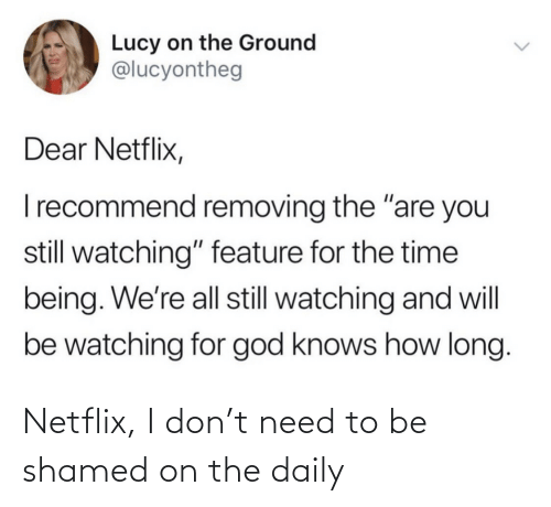 need: Netflix, I don't need to be shamed on the daily