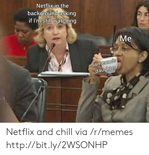 Netflix and chill: Netflix in the  background asking  if I'm still watching  Me  Someone's  daughter Netflix and chill via /r/memes http://bit.ly/2WSONHP