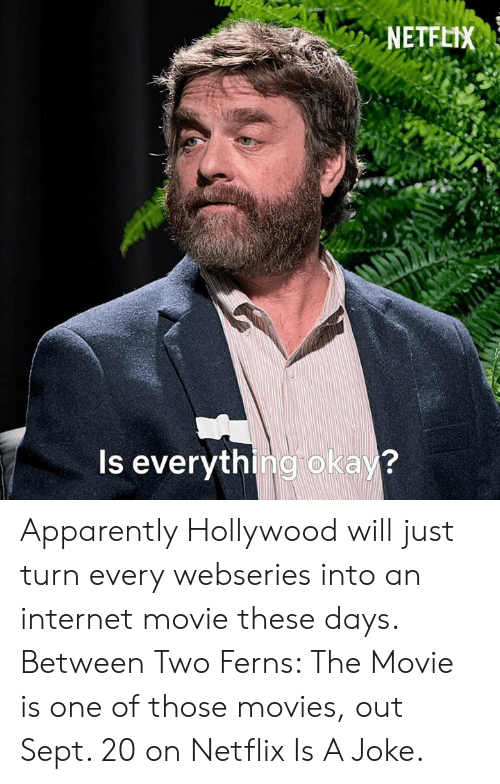 Movie Is: NETFLIX  Is everything okay? Apparently Hollywood will just turn every webseries into an internet movie these days.  Between Two Ferns: The Movie is one of those movies, out Sept. 20 on Netflix Is A Joke.