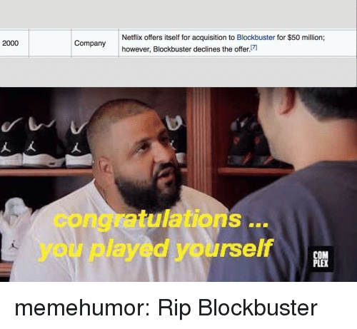 Congratulations you played yourself: Netflix offers itself for acquisition to Blockbuster for $50 million;  however, Blockbuster declines the offer  2000  congratulations..  you played yourself  PLE memehumor:  Rip Blockbuster