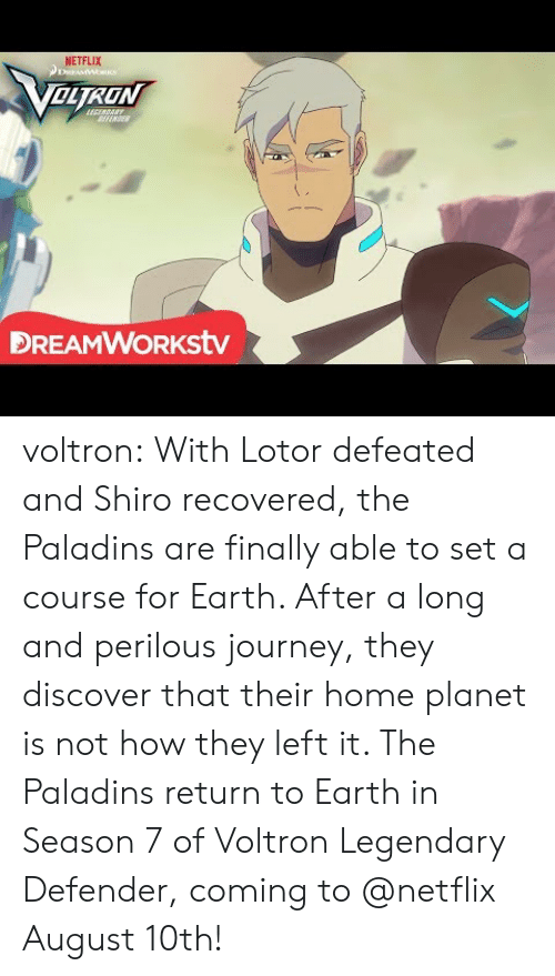 Shiro: NETFLIX  OLTRON  FENSE  DREAMWORKstv voltron:    With Lotor defeated and Shiro recovered, the Paladins are finally able to set a course for Earth. After a long and perilous journey, they discover that their home planet is not how they left it. The Paladins return to Earth in Season 7 of Voltron Legendary Defender, coming to @netflix August 10th!