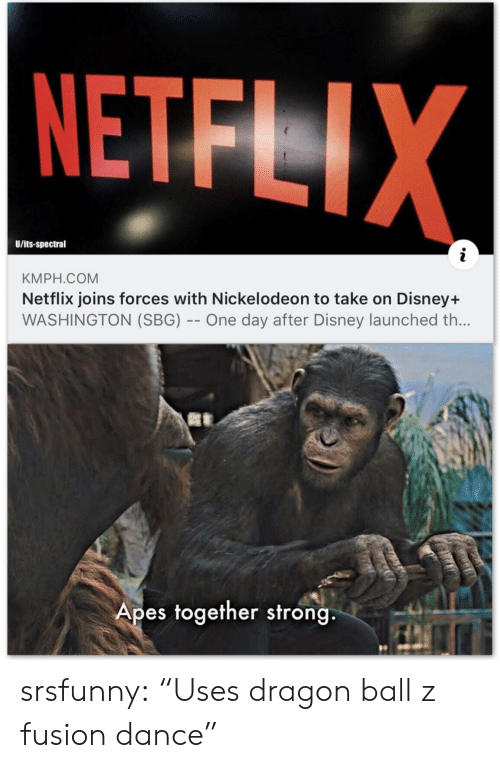 "Disney, Netflix, and Nickelodeon: NETFLIX  U/its-spectral  KMPH.COM  Netflix joins forces with Nickelodeon to take on Disney+  WASHINGTON (SBG) -- One day after Disney launched th...  Apes together strong srsfunny:  ""Uses dragon ball z fusion dance"""