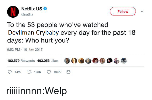 crybaby: Netflix US  @netflix  Follow  To the 53 people who've watched  Devilman Crybaby every day for the past 18  days: Who hurt you?  9:52 PM-10 Jan 2017  102,579 Retweets 403,056 Likes  7.2K t103K 403K riiiiinnnn:Welp
