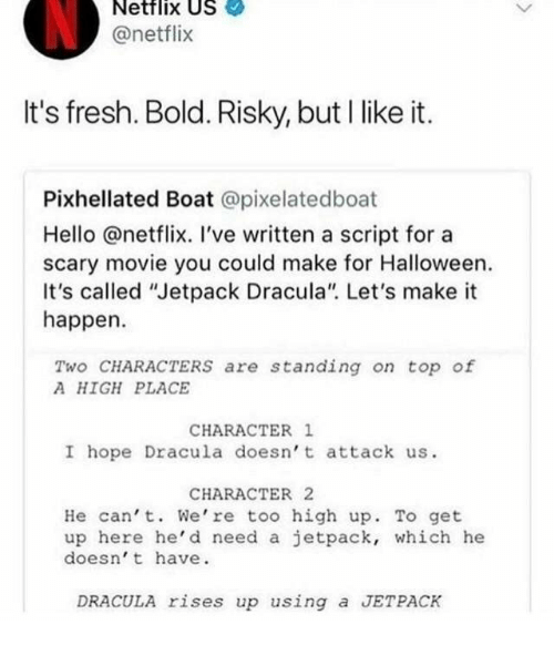 """jetpack: Netflix US  @netflix  It's fresh. Bold. Risky, but I like it.  Pixhellated Boat @pixelatedboat  Hello @netflix. I've written a script for a  scary movie you could make for Halloween.  It's called """"Jetpack Dracula"""" Let's make it  happen.  Two CHARACTERS are standing on top of  A HIGH PLACE  CHARACTER 1  I hope Dracula doesn't attack us.  CHARACTER 2  He can' t. We're too high up. To get  up here he'd need a jetpack, which he  doesn' t have  DRACULA rises up using a JETPACK"""