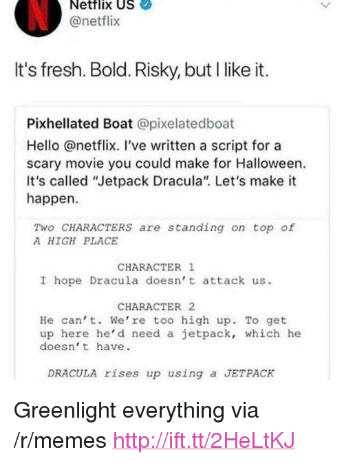 """jetpack: Netflix US  @netflix  It's fresh. Bold. Risky, but I like it.  Pixhellated Boat @pixelatedboat  Hello @netflix. I've written a script for a  scary movie you could make for Halloween.  It's called """"Jetpack Dracula"""" Let's make it  happen  Two CHARACTERS are standing on top of  A HIGH PLACE  CHARACTER 1  I hope Dracula doesn' t attack us.  CHARACTER 2  He can' t. We're too high up. To get  up here he'd need a jetpack, which he  doesn' t have.  DRACULA rises up using a JETPACK <p>Greenlight everything via /r/memes <a href=""""http://ift.tt/2HeLtKJ"""">http://ift.tt/2HeLtKJ</a></p>"""
