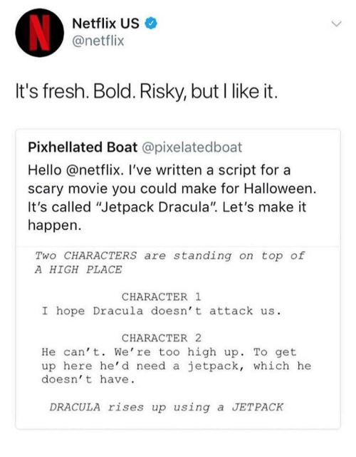"""jetpack: Netflix US  @netflix  It's fresh. Bold. Risky, but I like it.  Pixhellated Boat @pixelatedboat  Hello @netflix. I've written a script for a  scary movie you could make for Halloween.  It's called """"Jetpack Dracula"""". Let's make it  happen.  Two CHARACTERS are standing on top of  A HIGH PLACE  CHARACTER 1  I hope Dracula doesn't attack us.  CHARACTER 2  He can' t. We're too high up. To get  up here he'd need a jetpack, which he  doesn' t have  DRACULA rises up using a JETPACK"""