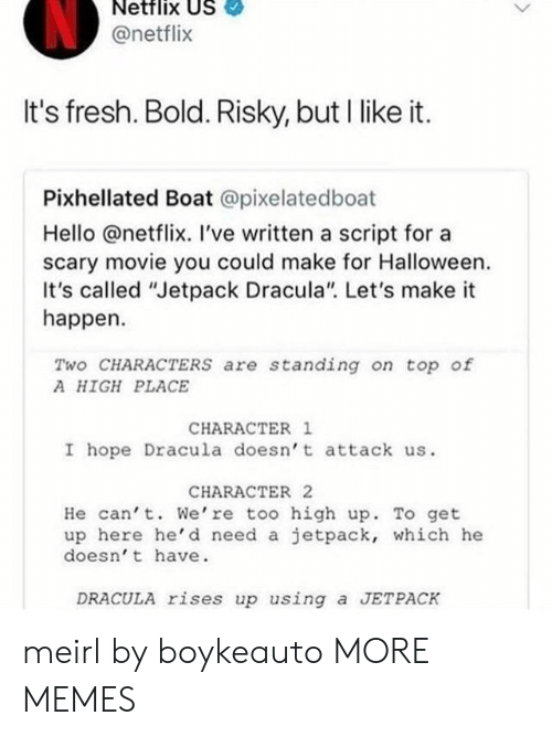 "Dank, Fresh, and Halloween: Netflix US  @netflix  It's fresh. Bold. Risky, but I like it.  Pixhellated Boat @pixelatedboat  Hello @netflix. I've written a script for a  scary movie you could make for Halloween.  It's called ""Jetpack Dracula"" Let's make it  happen.  Two CHARACTERS are standing on top of  A HIGH PLACE  CHARACTER 1  I hope Dracula doesn' t attack us.  CHARACTER 2  He can' t. We're too high up. To get  up here he'd need a jetpack, which he  doesn' t have  DRACULA rises up using a JETPACK meirl by boykeauto MORE MEMES"