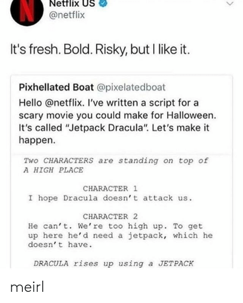 "Fresh, Halloween, and Hello: Netflix US  @netflix  It's fresh. Bold. Risky, but I like it.  Pixhellated Boat @pixelatedboat  Hello @netflix. I've written a script for a  scary movie you could make for Halloween.  It's called ""Jetpack Dracula"" Let's make it  happen.  Two CHARACTERS are standing on top of  A HIGH PLACE  CHARACTER 1  I hope Dracula doesn' t attack us.  CHARACTER 2  He can' t. We're too high up. To get  up here he'd need a jetpack, which he  doesn' t have  DRACULA rises up using a JETPACK meirl"
