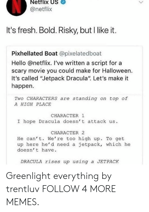 """jetpack: Netflix US  @netflix  It's fresh. Bold. Risky, but I like it.  Pixhellated Boat @pixelatedboat  Hello @netflix. I've written a script for a  scary movie you could make for Halloween  It's called """"Jetpack Dracula"""". Let's make it  happen  Two CHARACTERS are standing on top of  A HIGH PLACE  CHARACTER 1  I hope Dracula doesn't attack us  CHARACTER 2  He can't. We're too high up. To get  up here he'd need a jetpack, which he  doesn't have  DRACULA rises up using a JETPACK Greenlight everything by trentluv FOLLOW 4 MORE MEMES."""