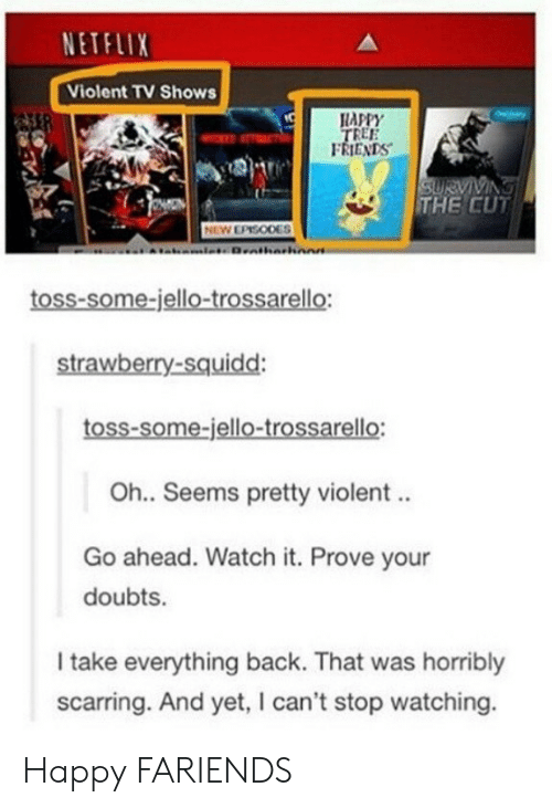 Friends, Netflix, and TV Shows: NETFLIX  Violent TV Shows  APPY  REE  FRIENDS  THE CUT  NEW EPISODES  toss-some-jello-trossarello:  strawberry-squidd  toss-some-jello-trossarello:  Oh.. Seems pretty violent..  Go ahead. Watch it. Prove your  doubts.  I take everything back. That was horribly  scarring. And yet, I can't stop watching. Happy FARIENDS