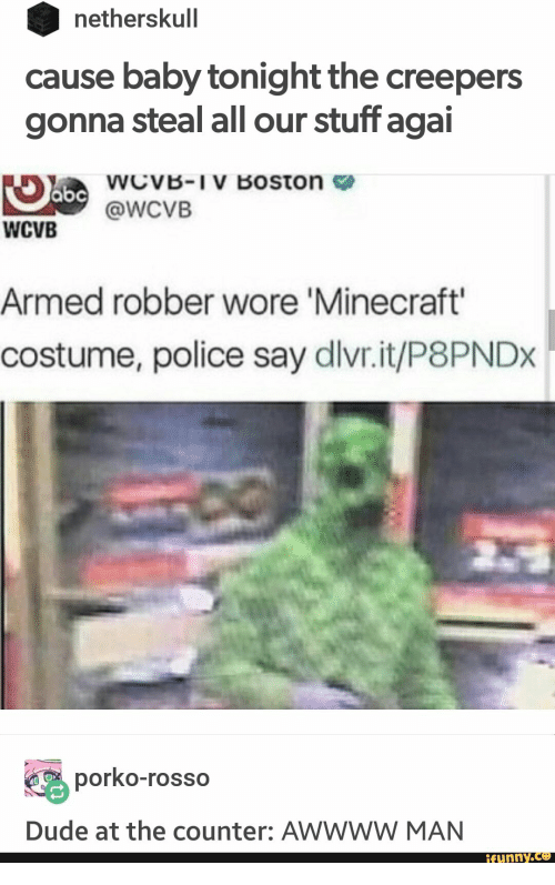 Dude, Minecraft, and Police: netherskull  cause baby tonight the creepers  gonna steal all our stuff agai  abcWcvVB-IV Boston  @WCVB  WCVB  Armed robber wore 'Minecraft'  costume, police say dlvr.it/P8PNDX  porko-rosso  Dude at the counter: AWWWW MAN  ifunny.co